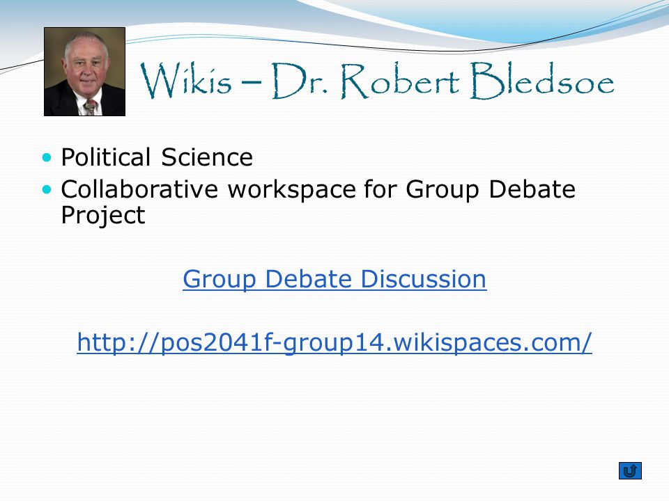 Political Science Collaborative workspace for Group Debate Project Group Debate Discussion http://pos2041f-group14.wikispaces.com/ Wikis – Dr. Robert