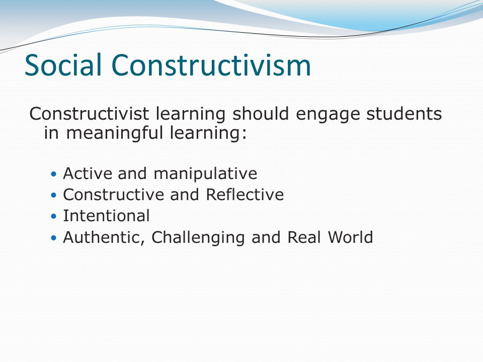 Social Constructivism Constructivist learning should engage students in meaningful learning: Active and manipulative Constructive and Reflective Inten