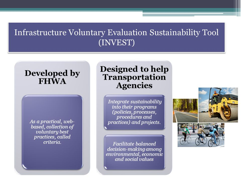 Infrastructure Voluntary Evaluation Sustainability Tool (INVEST) Developed by FHWA As a practical, web- based, collection of voluntary best practices, called criteria.