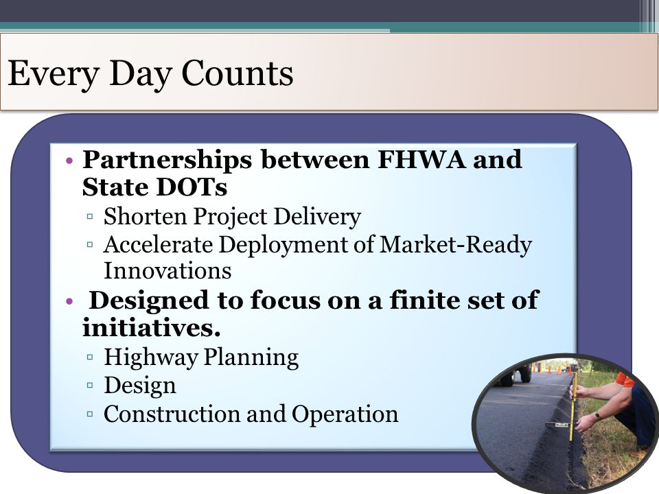 Every Day Counts Partnerships between FHWA and State DOTs ▫Shorten Project Delivery ▫Accelerate Deployment of Market-Ready Innovations Designed to focus on a finite set of initiatives.