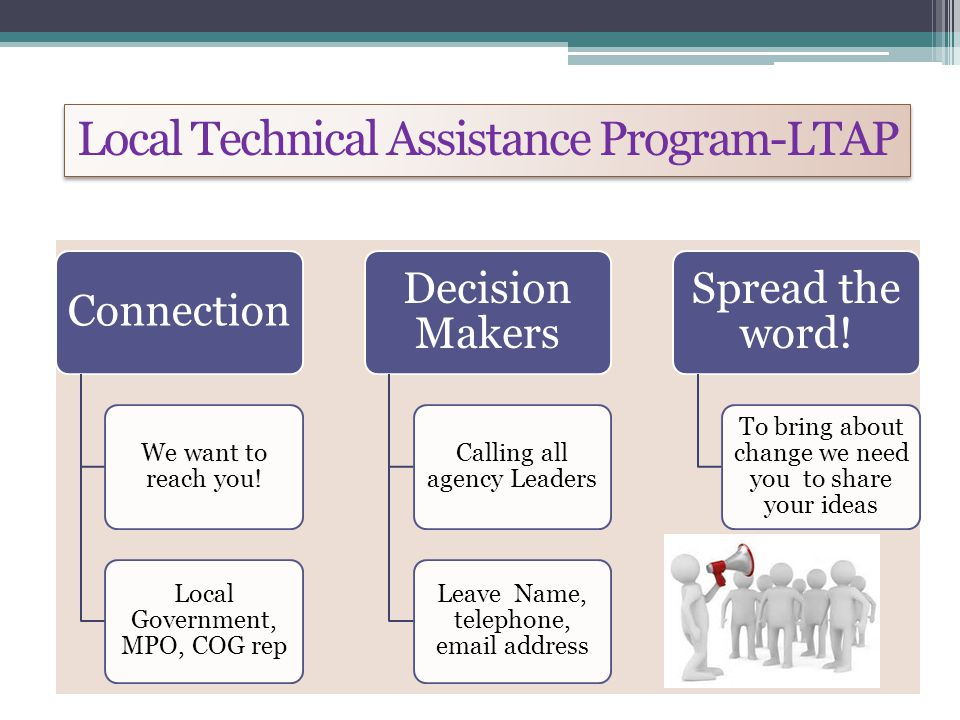 Local Technical Assistance Program-LTAP Connection We want to reach you! Local Government, MPO, COG rep Decision Makers Calling all agency Leaders Lea