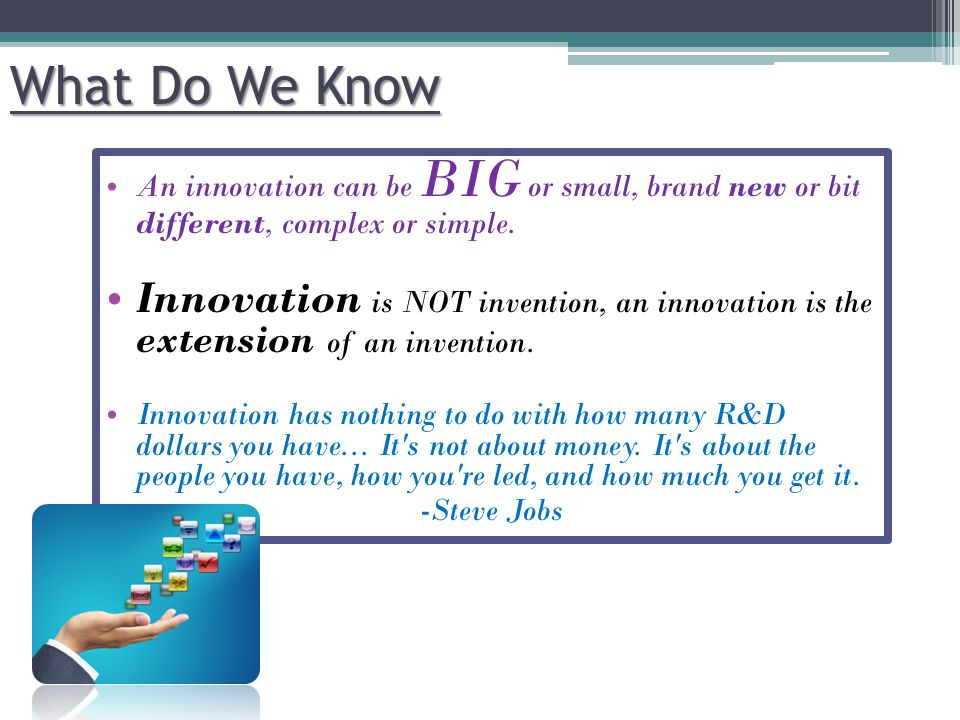 An innovation can be BIG or small, brand new or bit different, complex or simple. Innovation is NOT invention, an innovation is the extension of an in