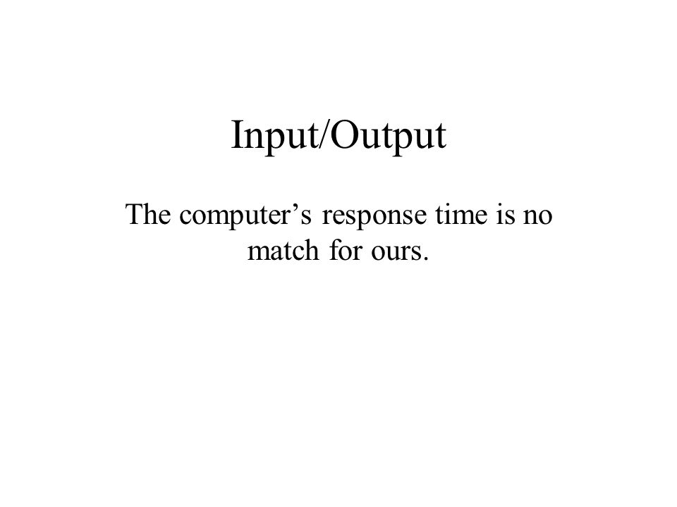 Input/Output The computer's response time is no match for ours.