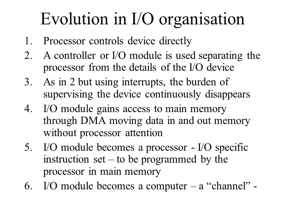 Evolution in I/O organisation 1.Processor controls device directly 2.A controller or I/O module is used separating the processor from the details of t