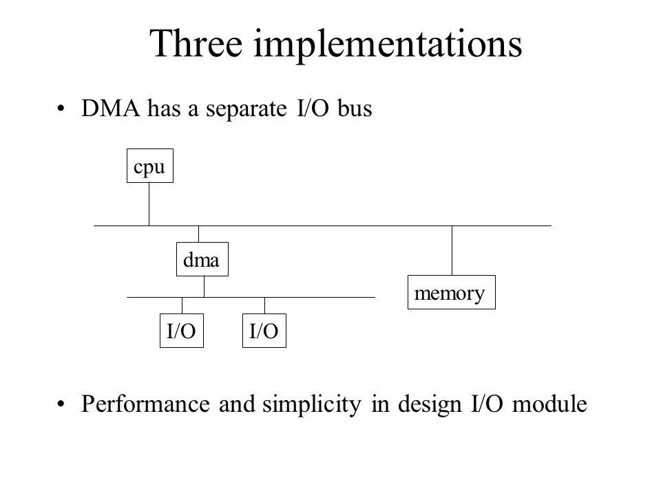 Three implementations DMA has a separate I/O bus Performance and simplicity in design I/O module cpu dma I/O memory I/O