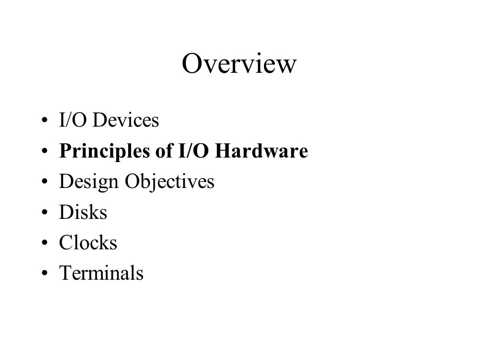 Overview I/O Devices Principles of I/O Hardware Design Objectives Disks Clocks Terminals