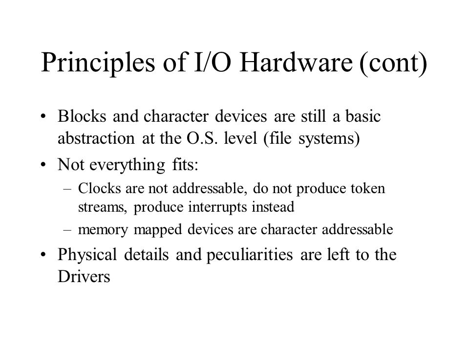 Principles of I/O Hardware (cont) Blocks and character devices are still a basic abstraction at the O.S. level (file systems) Not everything fits: –Cl