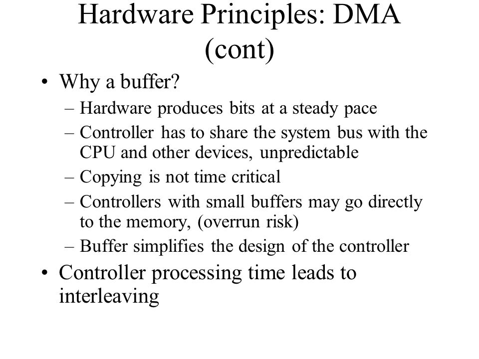 Hardware Principles: DMA (cont) Why a buffer? –Hardware produces bits at a steady pace –Controller has to share the system bus with the CPU and other