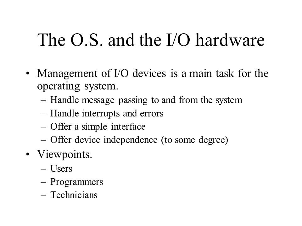 Management of I/O devices is a main task for the operating system. –Handle message passing to and from the system –Handle interrupts and errors –Offer