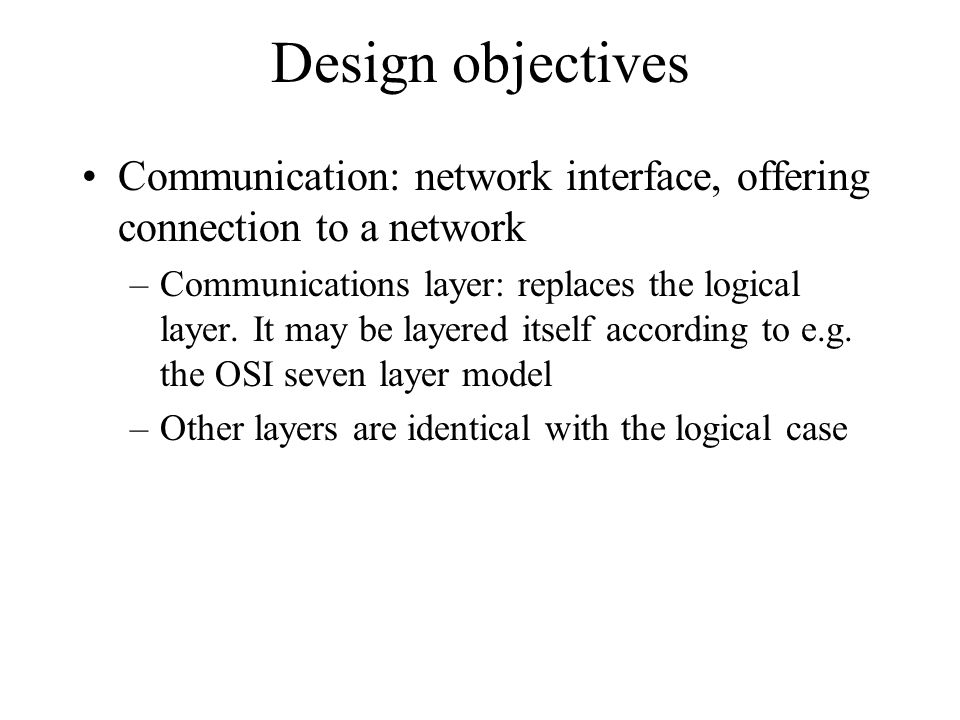 Design objectives Communication: network interface, offering connection to a network –Communications layer: replaces the logical layer. It may be laye