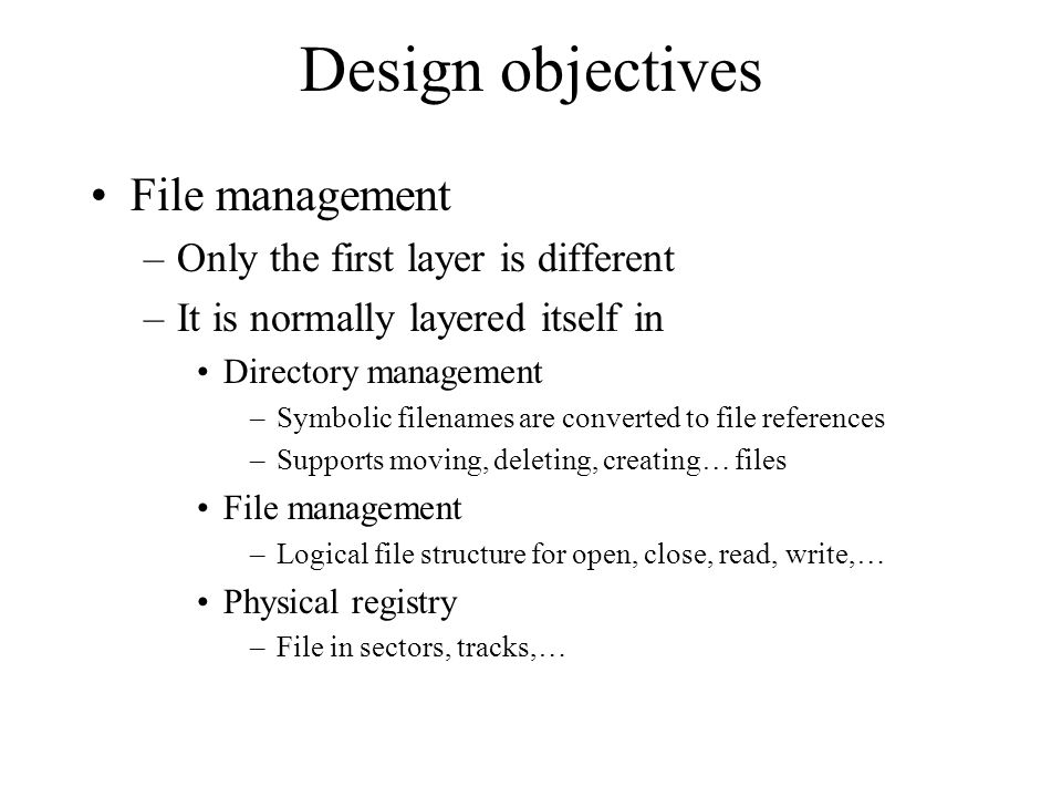 Design objectives File management –Only the first layer is different –It is normally layered itself in Directory management –Symbolic filenames are co