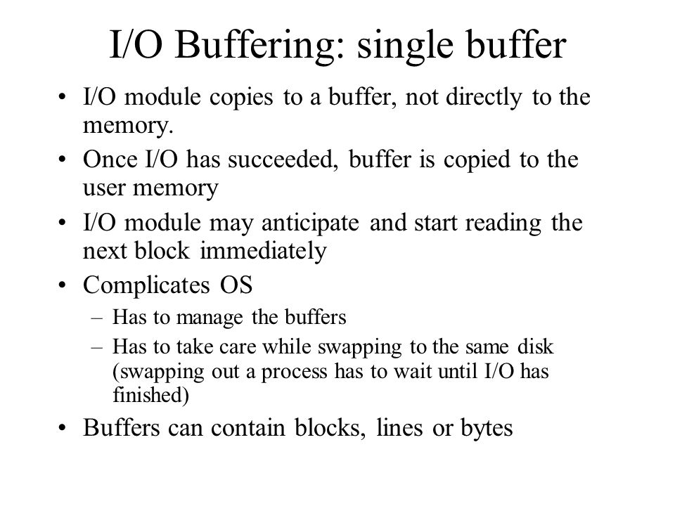 I/O Buffering: single buffer I/O module copies to a buffer, not directly to the memory. Once I/O has succeeded, buffer is copied to the user memory I/