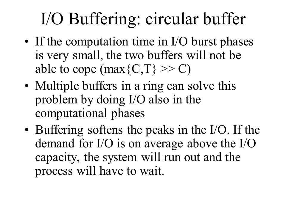 I/O Buffering: circular buffer If the computation time in I/O burst phases is very small, the two buffers will not be able to cope (max{C,T} >> C) Mul