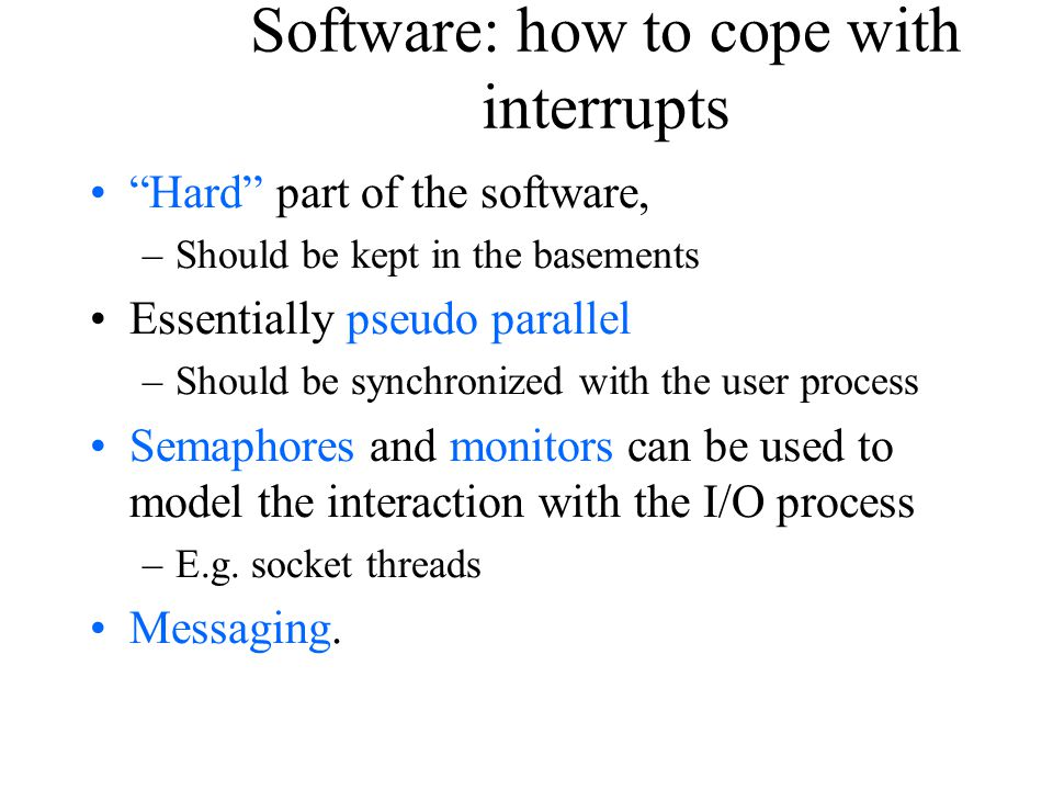 "Software: how to cope with interrupts ""Hard"" part of the software, –Should be kept in the basements Essentially pseudo parallel –Should be synchronize"
