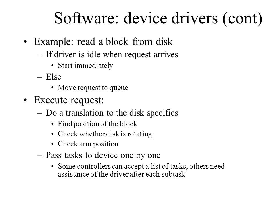 Software: device drivers (cont) Example: read a block from disk –If driver is idle when request arrives Start immediately –Else Move request to queue