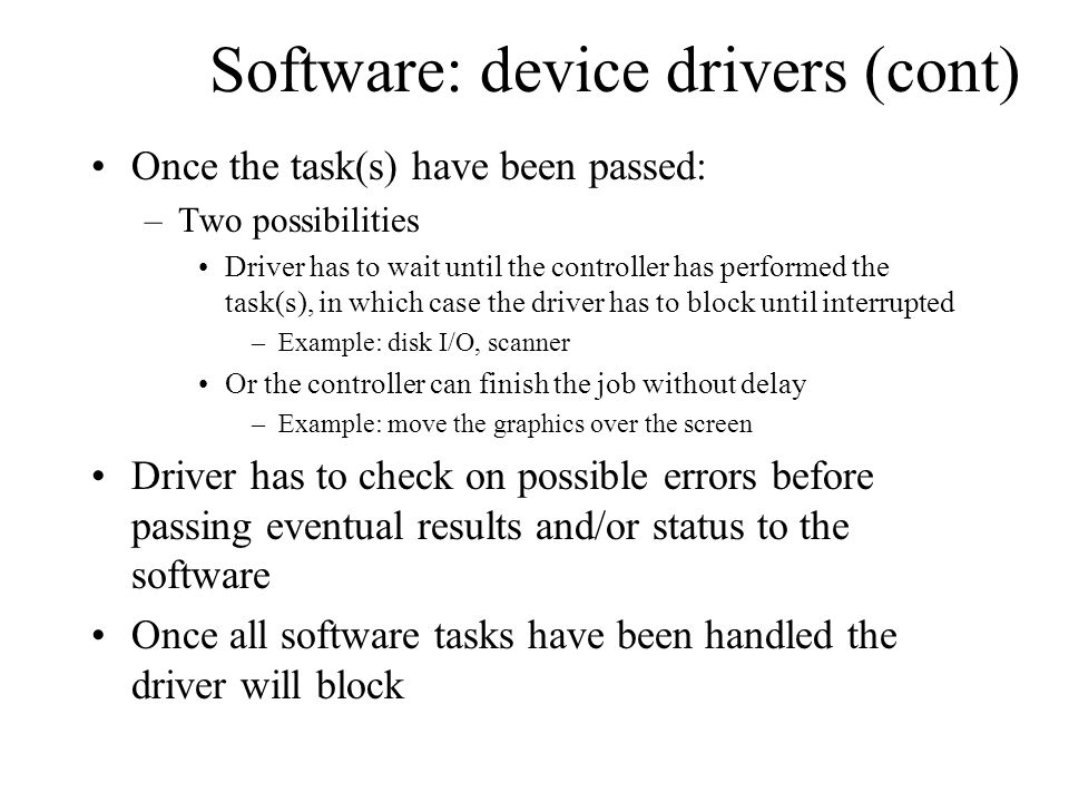 Software: device drivers (cont) Once the task(s) have been passed: –Two possibilities Driver has to wait until the controller has performed the task(s
