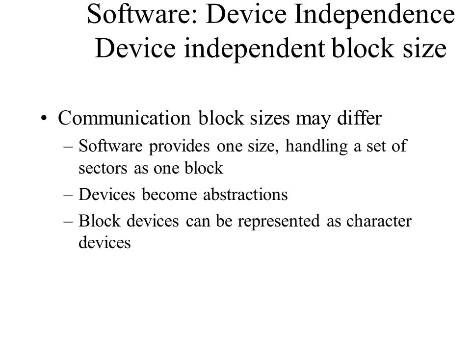 Software: Device Independence Device independent block size Communication block sizes may differ –Software provides one size, handling a set of sector