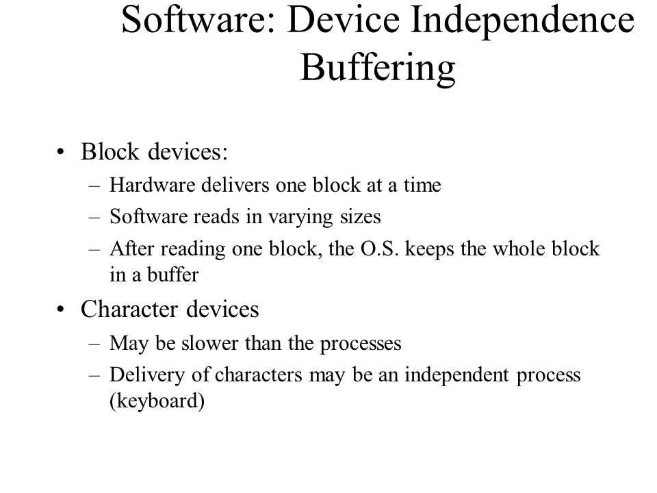 Software: Device Independence Buffering Block devices: –Hardware delivers one block at a time –Software reads in varying sizes –After reading one bloc