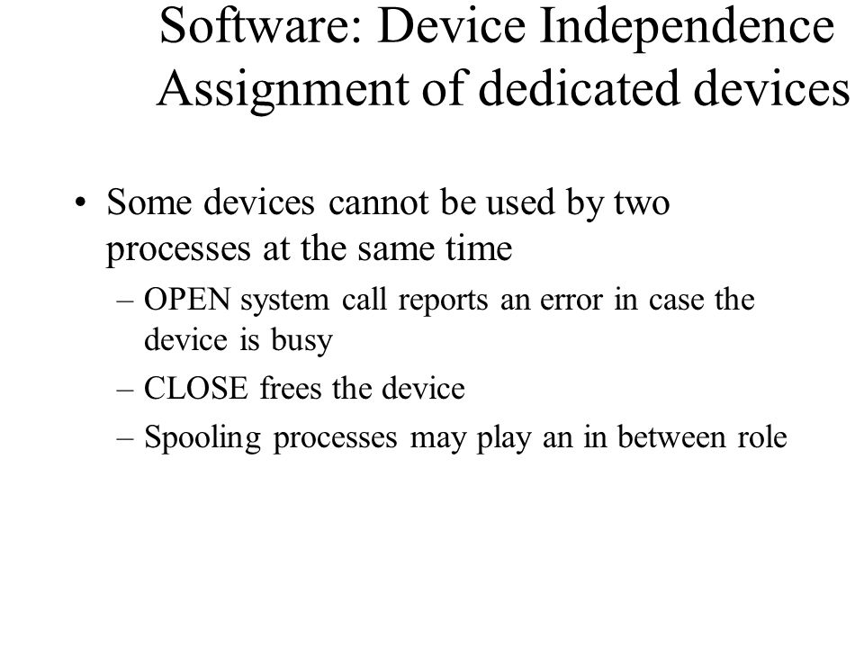 Software: Device Independence Assignment of dedicated devices Some devices cannot be used by two processes at the same time –OPEN system call reports