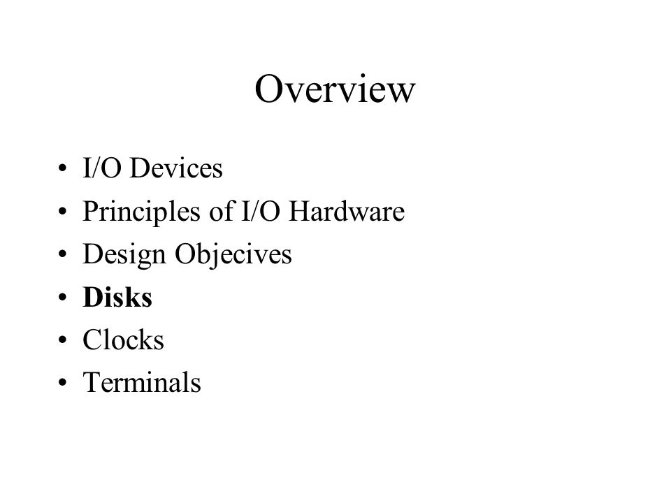 Overview I/O Devices Principles of I/O Hardware Design Objecives Disks Clocks Terminals