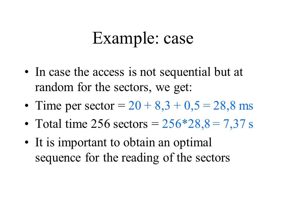 Example: case In case the access is not sequential but at random for the sectors, we get: Time per sector = 20 + 8,3 + 0,5 = 28,8 ms Total time 256 se