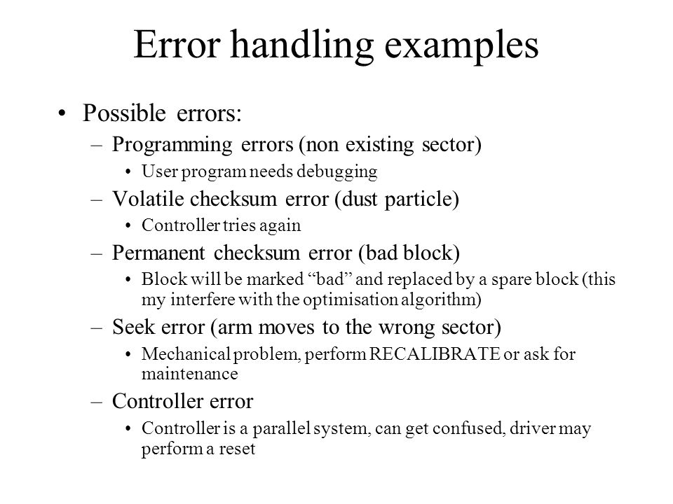 Error handling examples Possible errors: –Programming errors (non existing sector) User program needs debugging –Volatile checksum error (dust particl