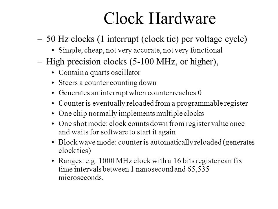 Clock Hardware –50 Hz clocks (1 interrupt (clock tic) per voltage cycle) Simple, cheap, not very accurate, not very functional –High precision clocks