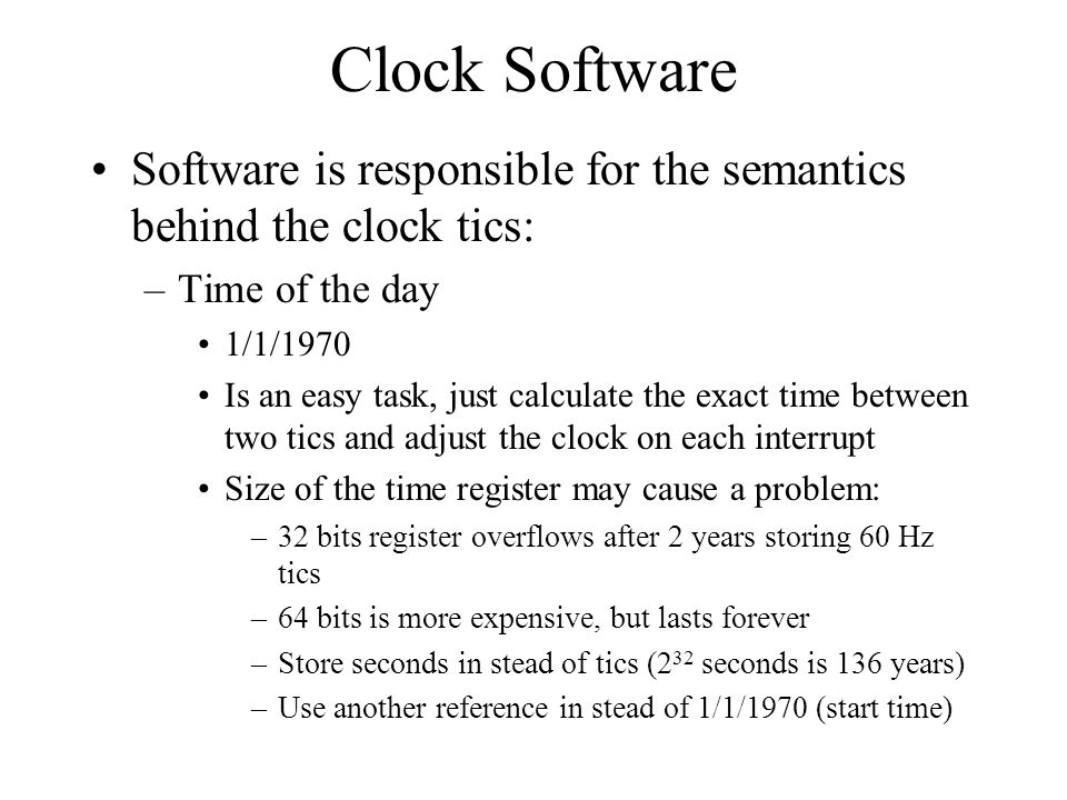 Clock Software Software is responsible for the semantics behind the clock tics: –Time of the day 1/1/1970 Is an easy task, just calculate the exact ti