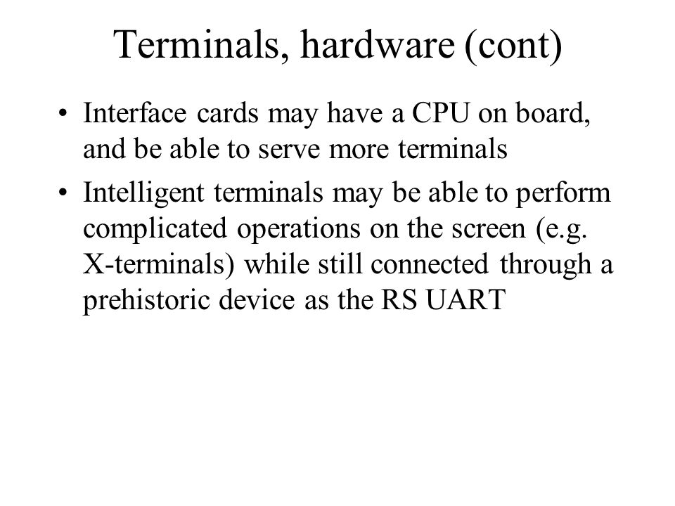 Terminals, hardware (cont) Interface cards may have a CPU on board, and be able to serve more terminals Intelligent terminals may be able to perform c
