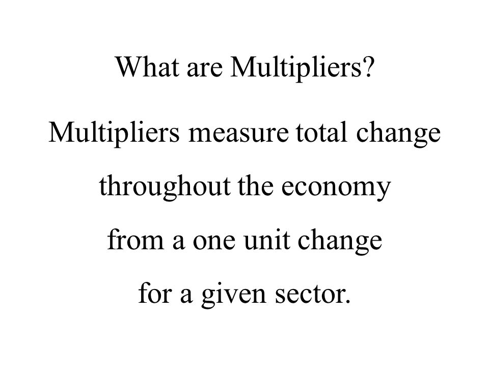 Multipliers Direct effects represent direct or initial spending Type I - Direct and indirect effects include the direct spending plus the indirect spending or businesses buying and selling to each other Type II - Direct, indirect and induced effects include direct and indirect plus household spending earned from direct and indirect effects