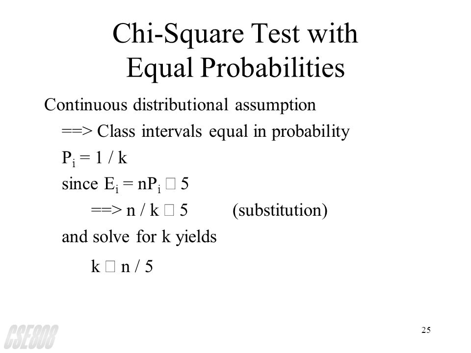 25 Chi-Square Test with Equal Probabilities Continuous distributional assumption ==> Class intervals equal in probability P i = 1 / k since E i = nP i  5 ==> n / k  5(substitution) and solve for k yields k   n / 5