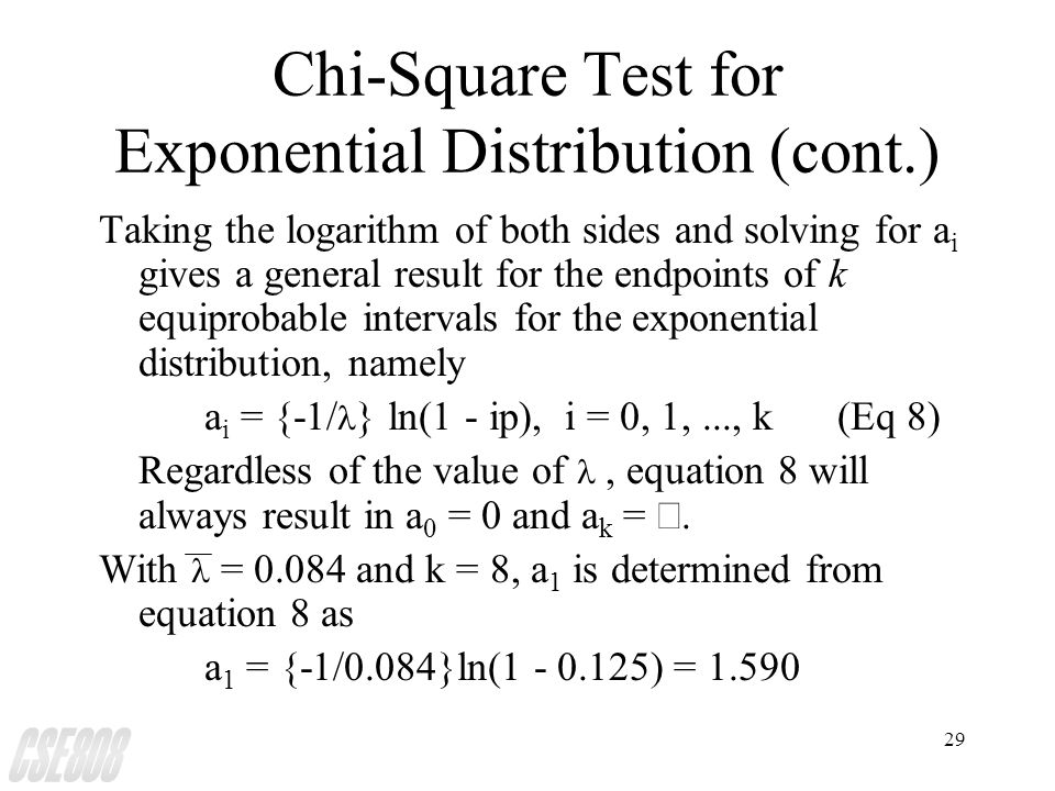 29 Chi-Square Test for Exponential Distribution (cont.) Taking the logarithm of both sides and solving for a i gives a general result for the endpoints of k equiprobable intervals for the exponential distribution, namely a i = {-1/ } ln(1 - ip), i = 0, 1,..., k(Eq 8) Regardless of the value of, equation 8 will always result in a 0 = 0 and a k = .