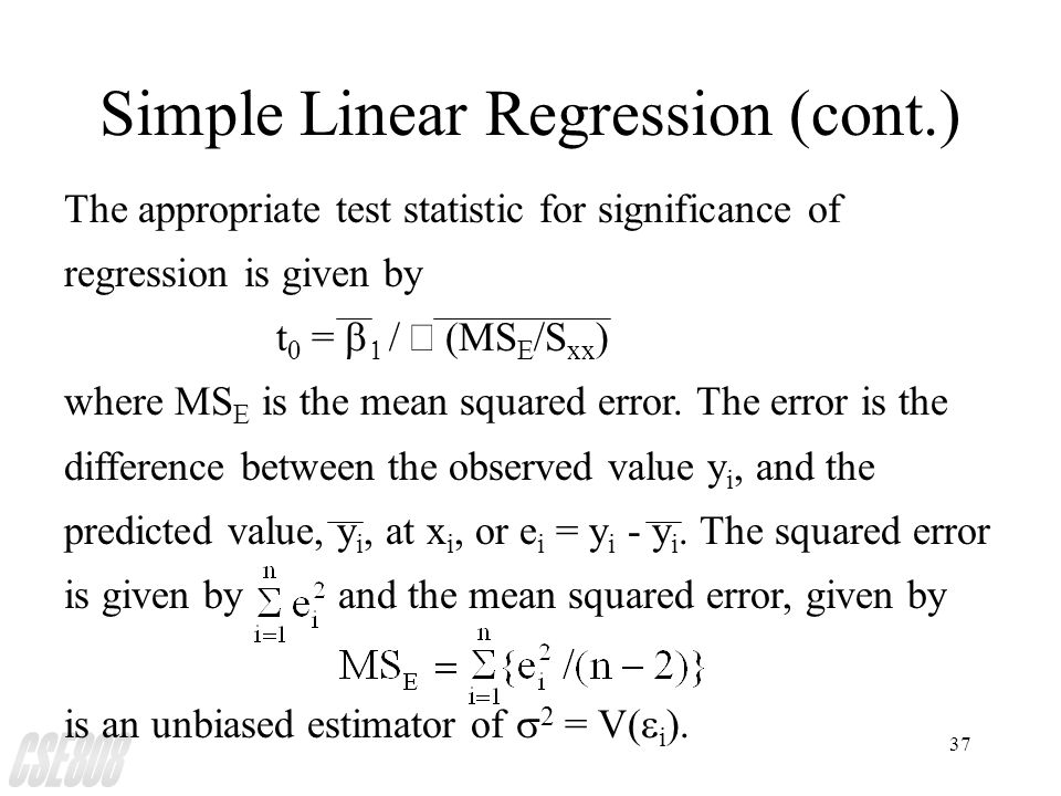 37 Simple Linear Regression (cont.) The appropriate test statistic for significance of regression is given by t  =   /  (MS E /S xx ) where MS E is the mean squared error.