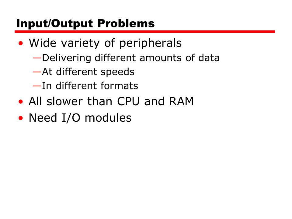 Input/Output Problems Wide variety of peripherals —Delivering different amounts of data —At different speeds —In different formats All slower than CPU