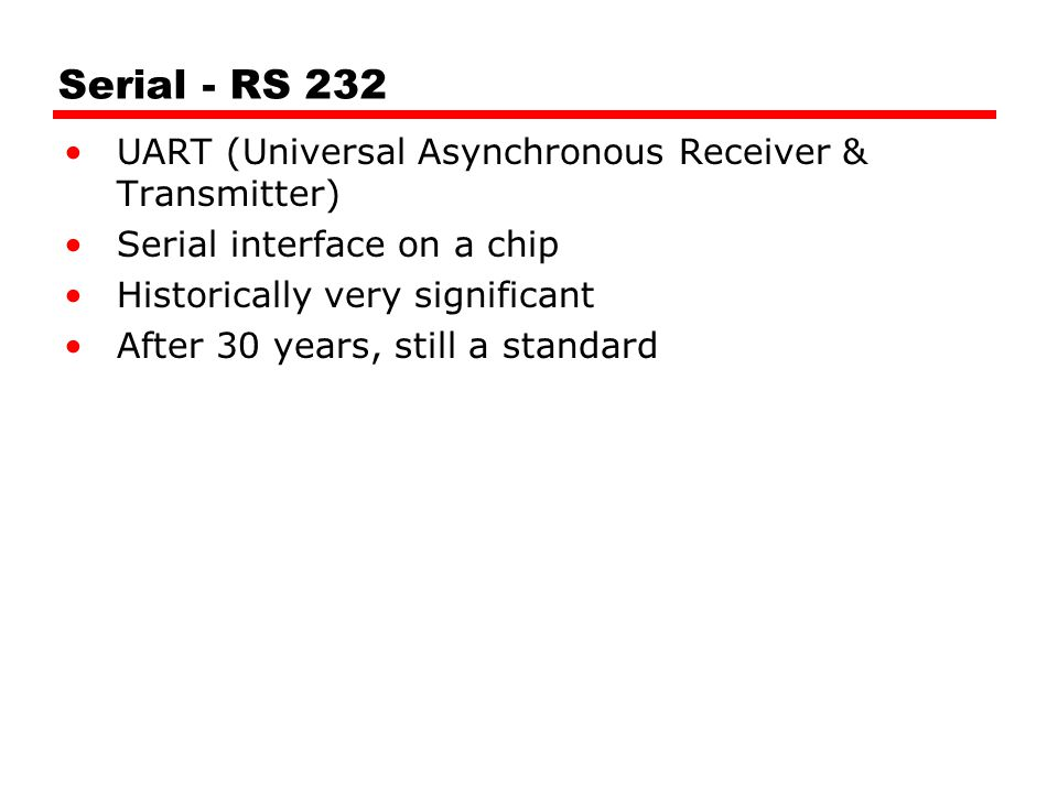 Serial - RS 232 UART (Universal Asynchronous Receiver & Transmitter) Serial interface on a chip Historically very significant After 30 years, still a