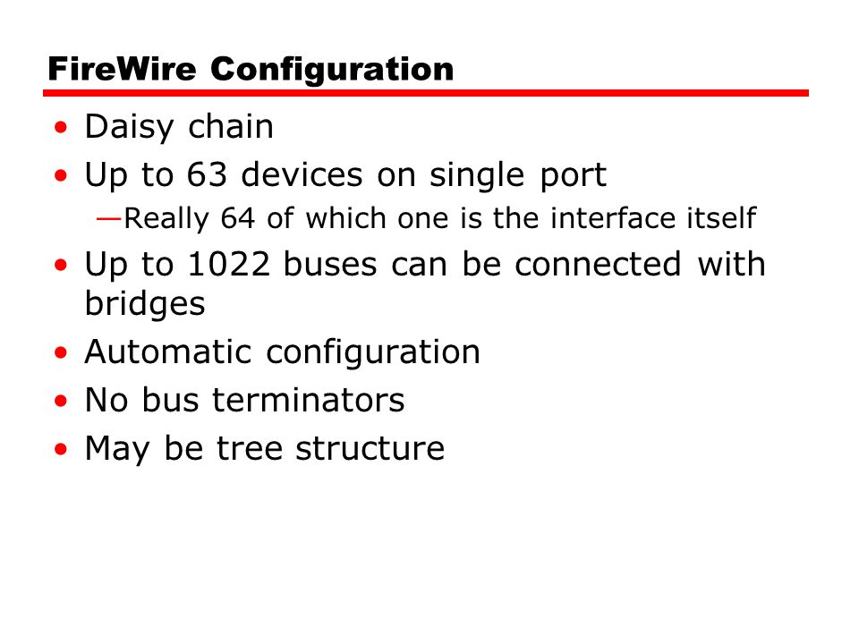 FireWire Configuration Daisy chain Up to 63 devices on single port —Really 64 of which one is the interface itself Up to 1022 buses can be connected w