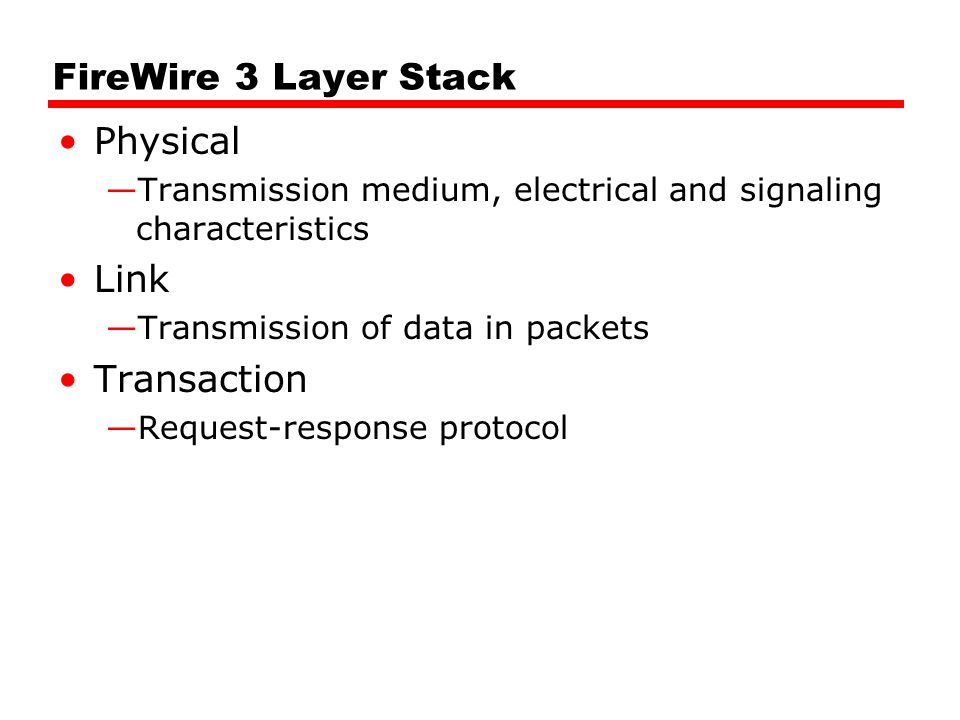 FireWire 3 Layer Stack Physical —Transmission medium, electrical and signaling characteristics Link —Transmission of data in packets Transaction —Requ