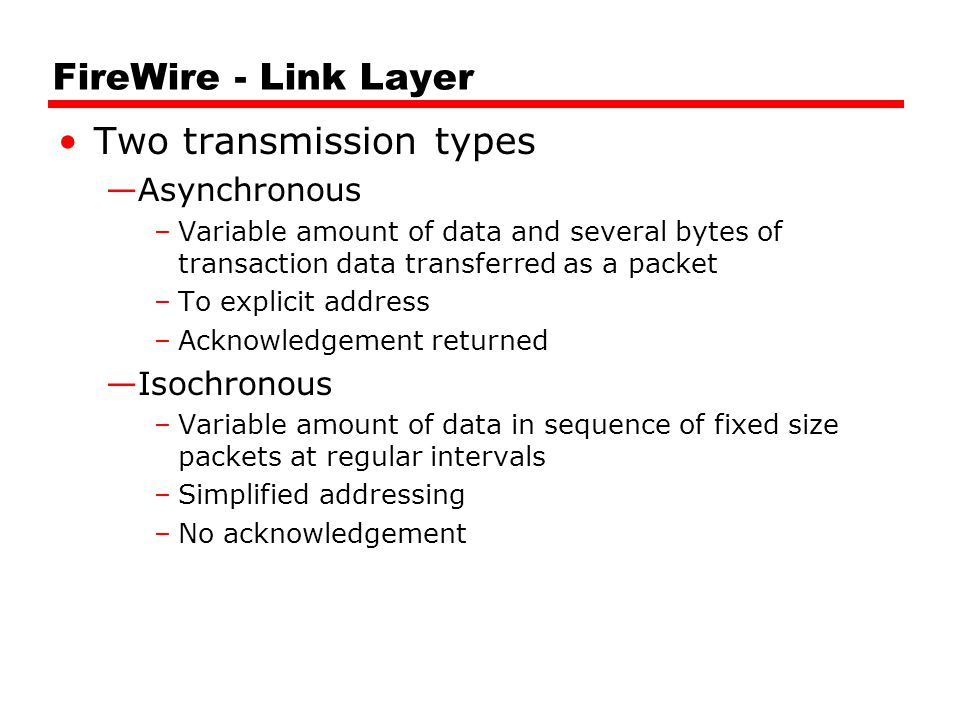 FireWire - Link Layer Two transmission types —Asynchronous –Variable amount of data and several bytes of transaction data transferred as a packet –To