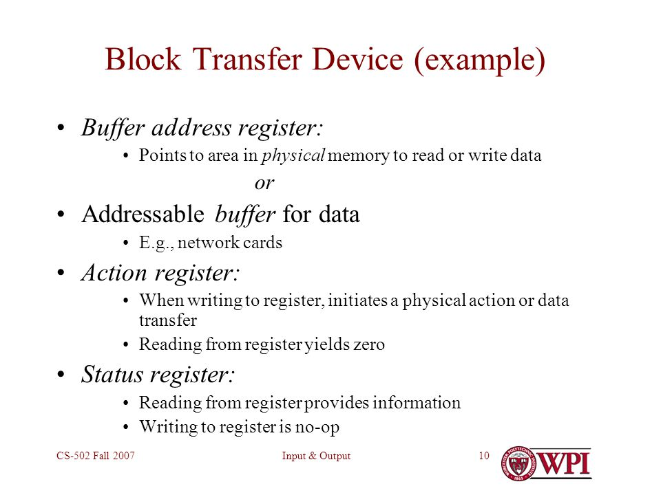 Input & OutputCS-502 Fall 200710 Block Transfer Device (example) Buffer address register: Points to area in physical memory to read or write data or Addressable buffer for data E.g., network cards Action register: When writing to register, initiates a physical action or data transfer Reading from register yields zero Status register: Reading from register provides information Writing to register is no-op