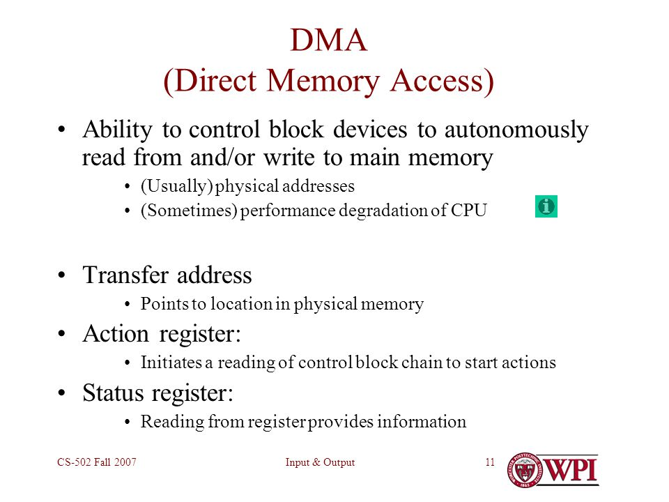 Input & OutputCS-502 Fall DMA (Direct Memory Access) Ability to control block devices to autonomously read from and/or write to main memory (Usually) physical addresses (Sometimes) performance degradation of CPU Transfer address Points to location in physical memory Action register: Initiates a reading of control block chain to start actions Status register: Reading from register provides information