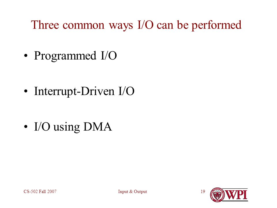 Input & OutputCS-502 Fall Three common ways I/O can be performed Programmed I/O Interrupt-Driven I/O I/O using DMA