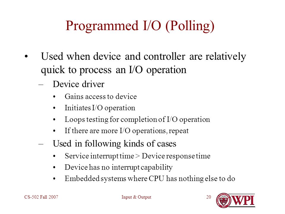 Input & OutputCS-502 Fall Programmed I/O (Polling) Used when device and controller are relatively quick to process an I/O operation –Device driver Gains access to device Initiates I/O operation Loops testing for completion of I/O operation If there are more I/O operations, repeat –Used in following kinds of cases Service interrupt time > Device response time Device has no interrupt capability Embedded systems where CPU has nothing else to do