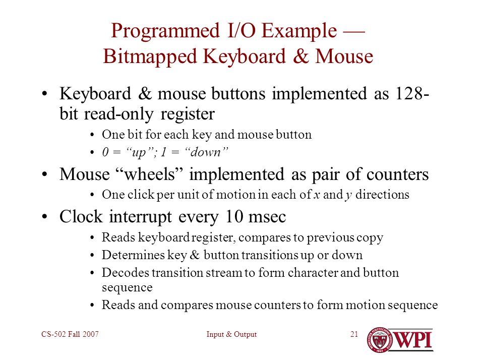 Input & OutputCS-502 Fall Programmed I/O Example — Bitmapped Keyboard & Mouse Keyboard & mouse buttons implemented as 128- bit read-only register One bit for each key and mouse button 0 = up ; 1 = down Mouse wheels implemented as pair of counters One click per unit of motion in each of x and y directions Clock interrupt every 10 msec Reads keyboard register, compares to previous copy Determines key & button transitions up or down Decodes transition stream to form character and button sequence Reads and compares mouse counters to form motion sequence