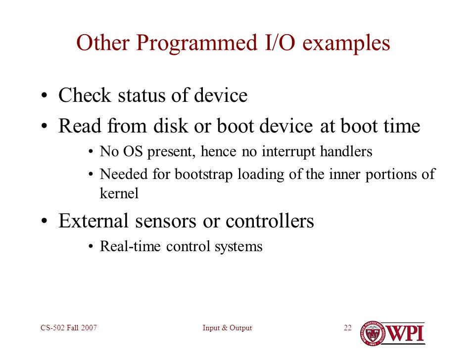 Input & OutputCS-502 Fall 200722 Other Programmed I/O examples Check status of device Read from disk or boot device at boot time No OS present, hence no interrupt handlers Needed for bootstrap loading of the inner portions of kernel External sensors or controllers Real-time control systems