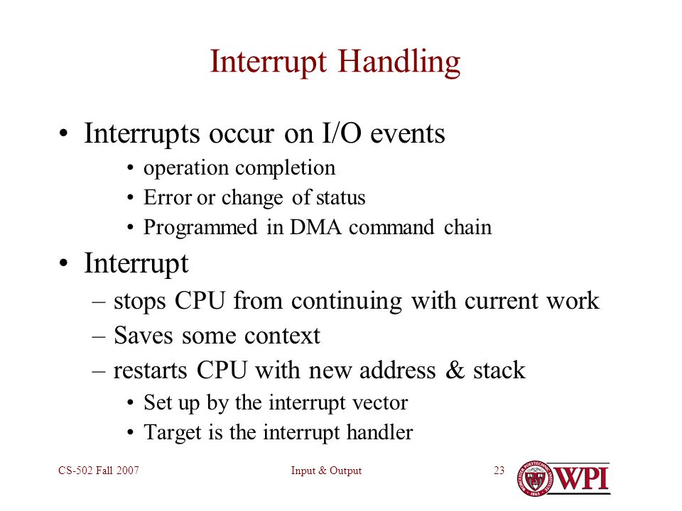 Input & OutputCS-502 Fall Interrupt Handling Interrupts occur on I/O events operation completion Error or change of status Programmed in DMA command chain Interrupt –stops CPU from continuing with current work –Saves some context –restarts CPU with new address & stack Set up by the interrupt vector Target is the interrupt handler