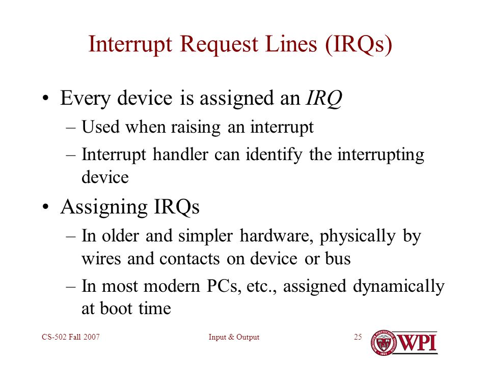 Input & OutputCS-502 Fall 200725 Interrupt Request Lines (IRQs) Every device is assigned an IRQ –Used when raising an interrupt –Interrupt handler can identify the interrupting device Assigning IRQs –In older and simpler hardware, physically by wires and contacts on device or bus –In most modern PCs, etc., assigned dynamically at boot time