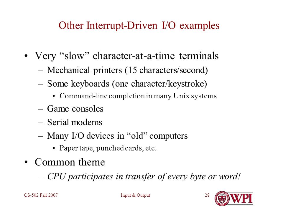 Input & OutputCS-502 Fall 200728 Other Interrupt-Driven I/O examples Very slow character-at-a-time terminals –Mechanical printers (15 characters/second) –Some keyboards (one character/keystroke) Command-line completion in many Unix systems –Game consoles –Serial modems –Many I/O devices in old computers Paper tape, punched cards, etc.