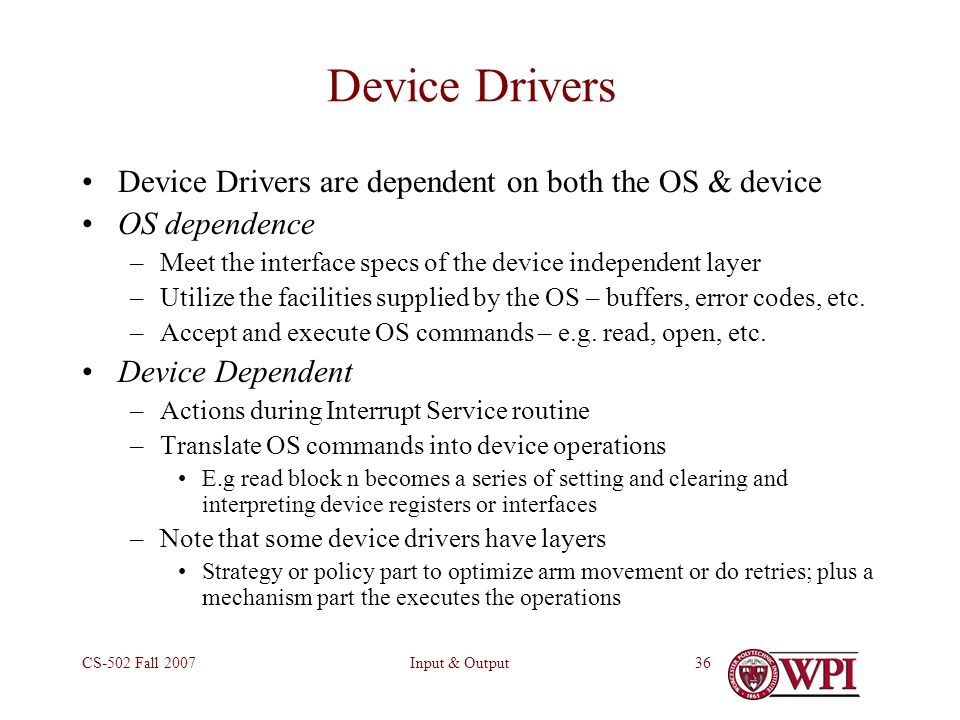 Input & OutputCS-502 Fall Device Drivers Device Drivers are dependent on both the OS & device OS dependence –Meet the interface specs of the device independent layer –Utilize the facilities supplied by the OS – buffers, error codes, etc.
