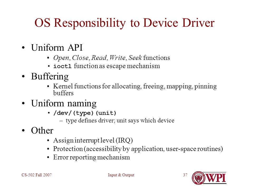 Input & OutputCS-502 Fall 200737 OS Responsibility to Device Driver Uniform API Open, Close, Read, Write, Seek functions ioctl function as escape mechanism Buffering Kernel functions for allocating, freeing, mapping, pinning buffers Uniform naming /dev/(type)(unit) –type defines driver; unit says which device Other Assign interrupt level (IRQ) Protection (accessibility by application, user-space routines) Error reporting mechanism