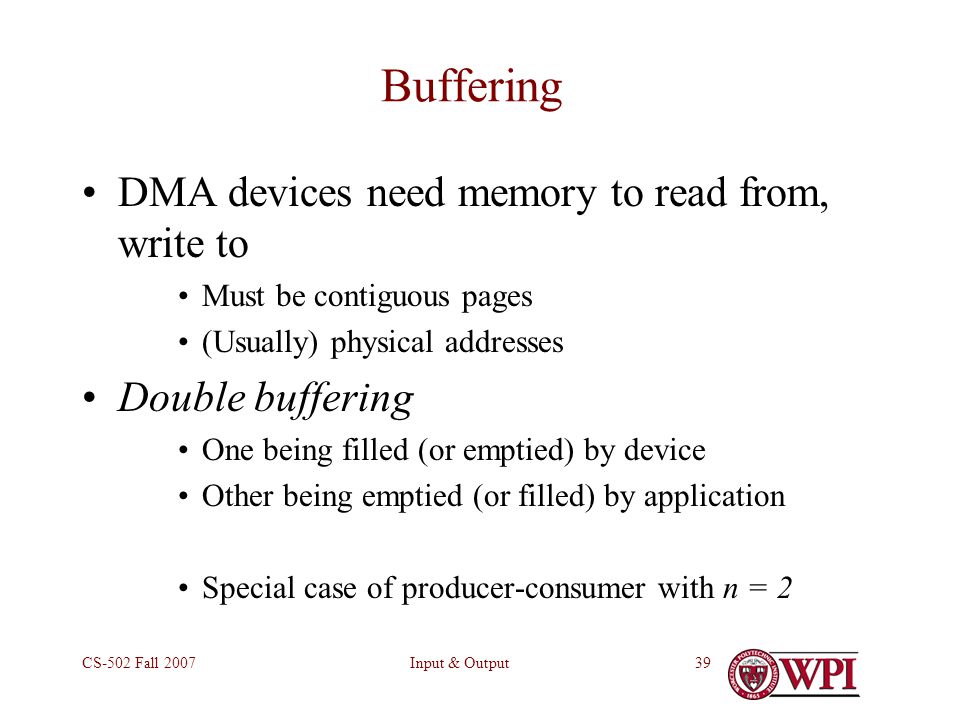 Input & OutputCS-502 Fall Buffering DMA devices need memory to read from, write to Must be contiguous pages (Usually) physical addresses Double buffering One being filled (or emptied) by device Other being emptied (or filled) by application Special case of producer-consumer with n = 2